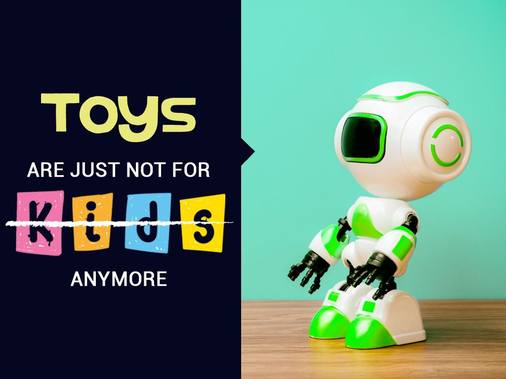 Toys are just not for kids anymore